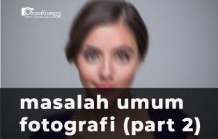 Masalah Paling Umum Dalam Fotografi Dan Cara Memperbaikinya (Part 2)