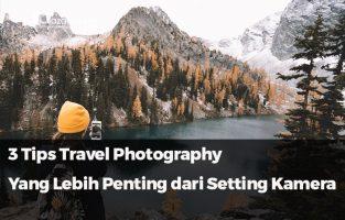 3 Tips Travel Photography. Lebih Penting dari Setting Kamera!!